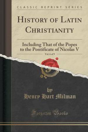 History of Latin Christianity, Vol. 6 of 9: Including That of the Popes to the Pontificate of Nicolas V (Classic Reprint)