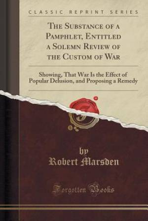 The Substance of a Pamphlet, Entitled a Solemn Review of the Custom of War: Showing, That War Is the Effect of Popular Delusion, and Proposing a Remed
