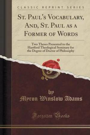 St. Paul's Vocabulary, And, St. Paul as a Former of Words: Two Theses Presented to the Hartford Theological Seminary for the Degree of Doctor of Philo