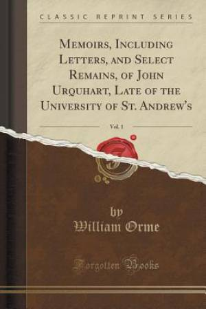 Memoirs, Including Letters, and Select Remains, of John Urquhart, Late of the University of St. Andrew's, Vol. 1 (Classic Reprint)