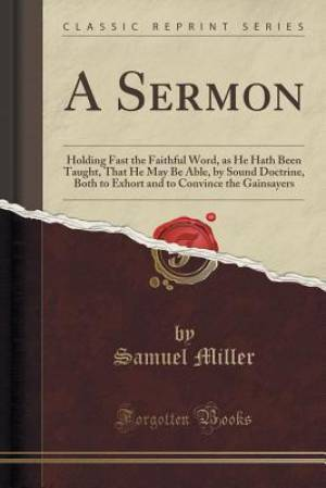 A Sermon: Holding Fast the Faithful Word, as He Hath Been Taught, That He May Be Able, by Sound Doctrine, Both to Exhort and to Convince the Gainsayer