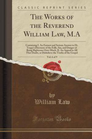 The Works of the Reverend William Law, M.A, Vol. 6 of 9: Containing I. An Earnest and Serious Answer to Dr. Trapp's Discourse of the Folly, Sin, and D