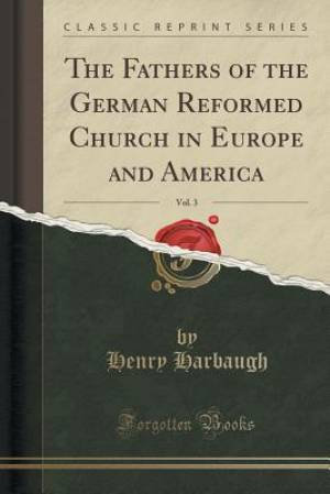 The Fathers of the German Reformed Church in Europe and America, Vol. 3 (Classic Reprint)