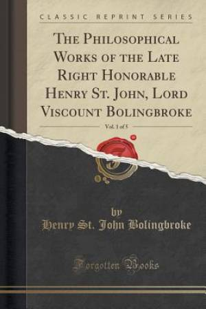 The Philosophical Works of the Late Right Honorable Henry St. John, Lord Viscount Bolingbroke, Vol. 1 of 5 (Classic Reprint)