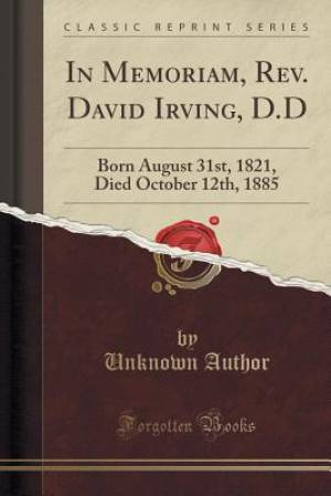 In Memoriam, Rev. David Irving, D.D: Born August 31st, 1821, Died October 12th, 1885 (Classic Reprint)