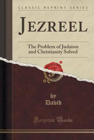 Jezreel: The Problem of Judaism and Christianity Solved (Classic Reprint)