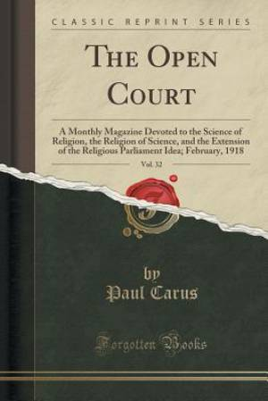 The Open Court, Vol. 32: A Monthly Magazine Devoted to the Science of Religion, the Religion of Science, and the Extension of the Religious Parliament