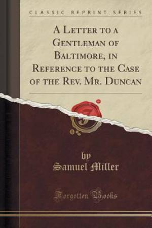 A Letter to a Gentleman of Baltimore, in Reference to the Case of the Rev. Mr. Duncan (Classic Reprint)