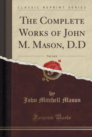 The Complete Works of John M. Mason, D.D, Vol. 4 of 4 (Classic Reprint)