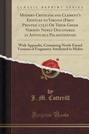 Modern Criticism and Clement's Epistles to Virgins (First Printed 1752) Or Their Greek Version Newly Discovered in Antiochus Palaestinensis: With Appe