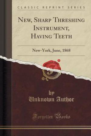 New, Sharp Threshing Instrument, Having Teeth: New-York, June, 1868 (Classic Reprint)