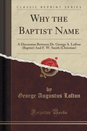 Why the Baptist Name: A Discussion Between Dr. George A. Lofton (Baptist) And F. W. Smith (Christian) (Classic Reprint)