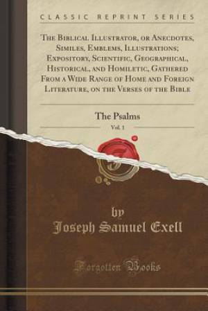 The Biblical Illustrator, or Anecdotes, Similes, Emblems, Illustrations; Expository, Scientific, Geographical, Historical, and Homiletic, Gathered Fro