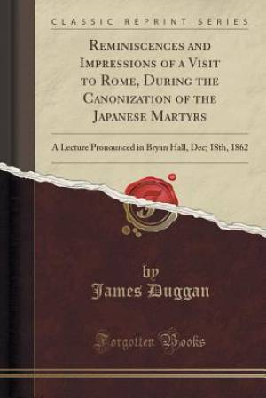 Reminiscences and Impressions of a Visit to Rome, During the Canonization of the Japanese Martyrs: A Lecture Pronounced in Bryan Hall, Dec; 18th, 1862