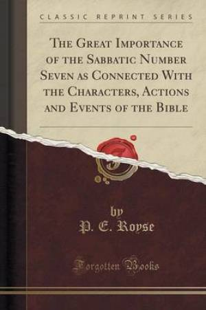The Great Importance of the Sabbatic Number Seven as Connected With the Characters, Actions and Events of the Bible (Classic Reprint)