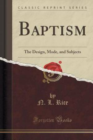 Baptism: The Design, Mode, and Subjects (Classic Reprint)