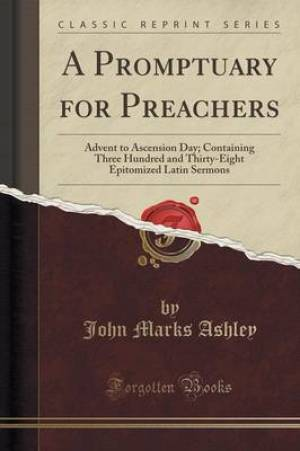 A Promptuary for Preachers: Advent to Ascension Day; Containing Three Hundred and Thirty-Eight Epitomized Latin Sermons (Classic Reprint)