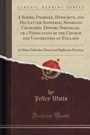 A Scribe, Pharisee, Hypocrite, and His Letter Answered, Separates Churched, Dippers Sprinkled, or a Vindication of the Church and Universities of Engl