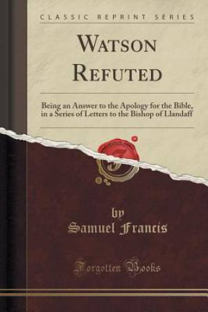 Watson Refuted: Being an Answer to the Apology for the Bible, in a Series of Letters to the Bishop of Llandaff (Classic Reprint)