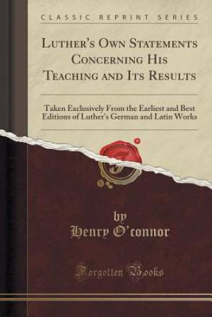 Luther's Own Statements Concerning His Teaching and Its Results: Taken Exclusively From the Earliest and Best Editions of Luther's German and Latin Wo