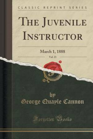 The Juvenile Instructor, Vol. 23: March 1, 1888 (Classic Reprint)