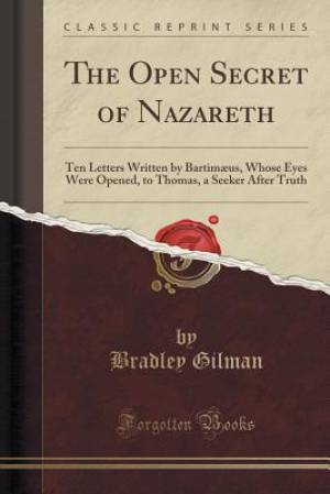 The Open Secret of Nazareth: Ten Letters Written by Bartimæus, Whose Eyes Were Opened, to Thomas, a Seeker After Truth (Classic Reprint)