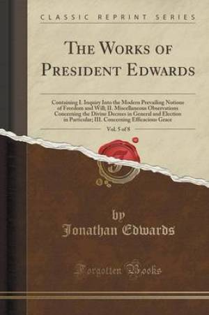The Works of President Edwards, Vol. 5 of 8: Containing I. Inquiry Into the Modern Prevailing Notions of Freedom and Will; II. Miscellaneous Observati