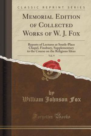 Memorial Edition of Collected Works of W. J. Fox, Vol. 9: Reports of Lectures at South-Place Chapel, Finsbury, Supplementary to the Course on the Reli