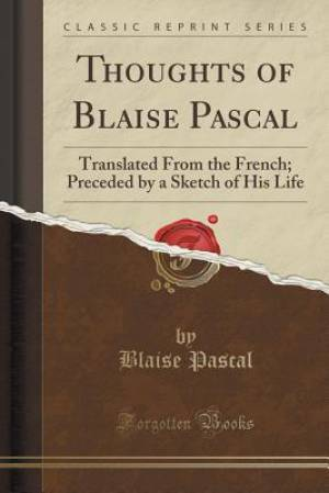 Thoughts of Blaise Pascal: Translated From the French; Preceded by a Sketch of His Life (Classic Reprint)