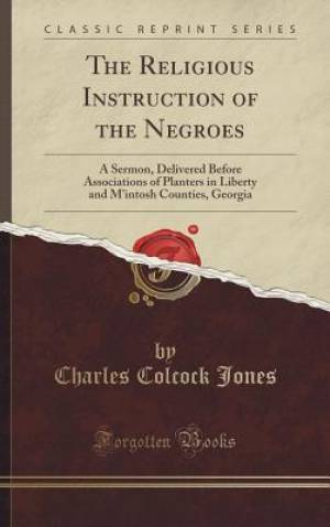 The Religious Instruction of the Negroes: A Sermon, Delivered Before Associations of Planters in Liberty and M'intosh Counties, Georgia (Classic Repri