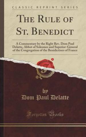 The Rule of St. Benedict: A Commentary by the Right Rev. Dom Paul Delatte, Abbot of Solesmes and Superior-General of the Congregation of the Benidicti