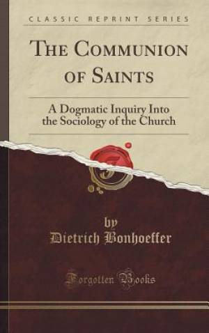 The Communion of Saints: A Dogmatic Inquiry Into the Sociology of the Church (Classic Reprint)