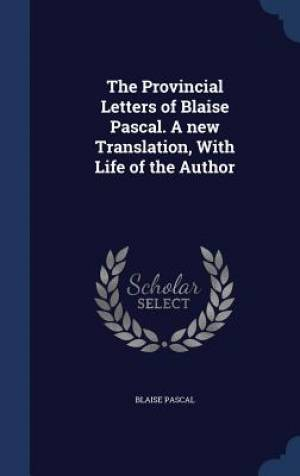 The Provincial Letters of Blaise Pascal. a New Translation, with Life of the Author