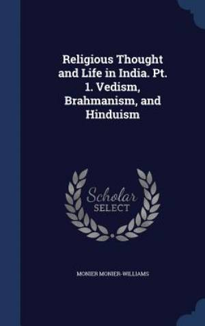 Religious Thought and Life in India. PT. 1. Vedism, Brahmanism, and Hinduism
