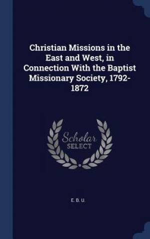 Christian Missions in the East and West, in Connection With the Baptist Missionary Society, 1792-1872