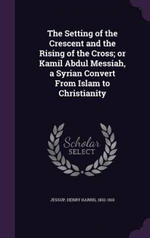 The Setting of the Crescent and the Rising of the Cross; Or Kamil Abdul Messiah, a Syrian Convert from Islam to Christianity