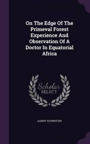 On the Edge of the Primeval Forest Experience and Observation of a Doctor in Equatorial Africa