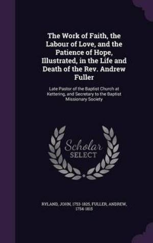 The Work of Faith, the Labour of Love, and the Patience of Hope, Illustrated, in the Life and Death of the REV. Andrew Fuller