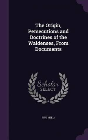 The Origin, Persecutions and Doctrines of the Waldenses, from Documents