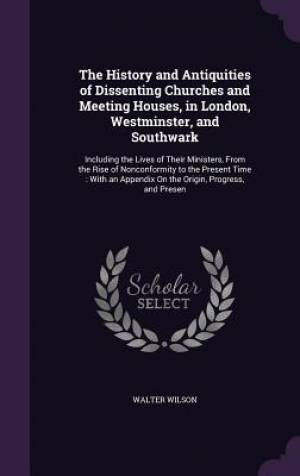 The History and Antiquities of Dissenting Churches and Meeting Houses, in London, Westminster, and Southwark