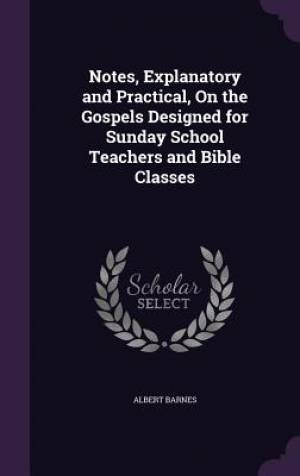 Notes, Explanatory and Practical, on the Gospels Designed for Sunday School Teachers and Bible Classes