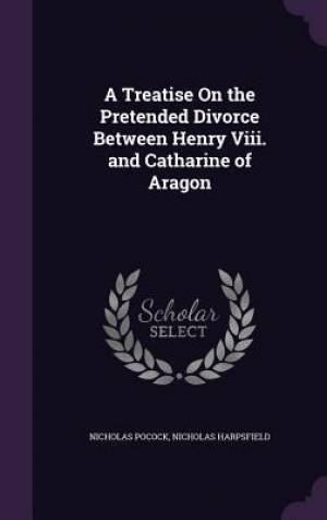 A Treatise on the Pretended Divorce Between Henry VIII. and Catharine of Aragon
