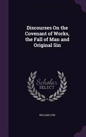 Discourses on the Covenant of Works, the Fall of Man and Original Sin