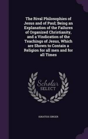 The Rival Philosophies of Jesus and of Paul; Being an Explanation of the Failures of Organized Christianity, and a Vindication of the Teachings of Jesus, Which Are Shown to Contain a Religion for All Men and for All Times