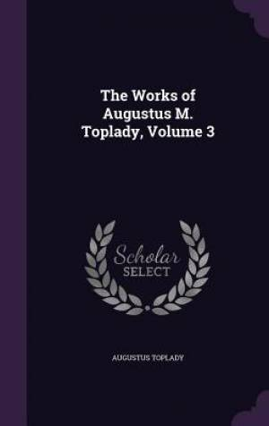 The Works of Augustus M. Toplady, Volume 3