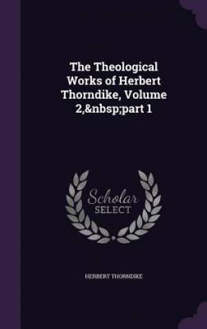The Theological Works of Herbert Thorndike, Volume 2, Part 1