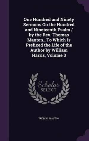 One Hundred and Ninety Sermons on the Hundred and Nineteenth Psalm / By the REV. Thomas Manton...to Which Is Prefixed the Life of the Author by William Harris, Volume 3
