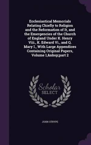 Ecclesiastical Memorials Relating Chiefly to Religion and the Reformation of It, and the Emergencies of the Church of England Under K. Henry VIII., K. Edward VI., and Q. Mary I., with Large Appendices Containing Original Papers, Volume 1, Part 2