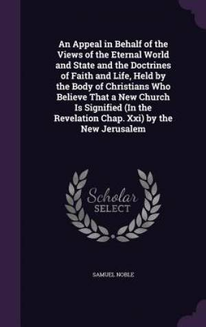 An Appeal in Behalf of the Views of the Eternal World and State and the Doctrines of Faith and Life, Held by the Body of Christians Who Believe That a New Church Is Signified (in the Revelation Chap. XXI) by the New Jerusalem