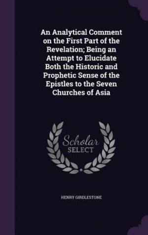 An Analytical Comment on the First Part of the Revelation; Being an Attempt to Elucidate Both the Historic and Prophetic Sense of the Epistles to the Seven Churches of Asia
